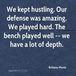 Brittany Morris - We kept hustling. Our defense was amazing. We played hard. The bench played well -- we have a lot of depth.