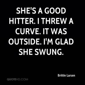 Brittin Larsen - She's a good hitter. I threw a curve. It was outside. I'm glad she swung.