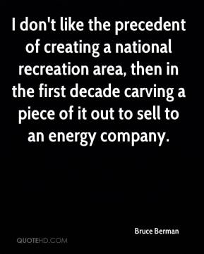 Bruce Berman - I don't like the precedent of creating a national recreation area, then in the first decade carving a piece of it out to sell to an energy company.