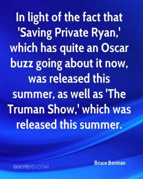 Bruce Berman - In light of the fact that 'Saving Private Ryan,' which has quite an Oscar buzz going about it now, was released this summer, as well as 'The Truman Show,' which was released this summer.