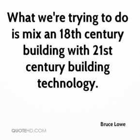 Bruce Lowe - What we're trying to do is mix an 18th century building with 21st century building technology.