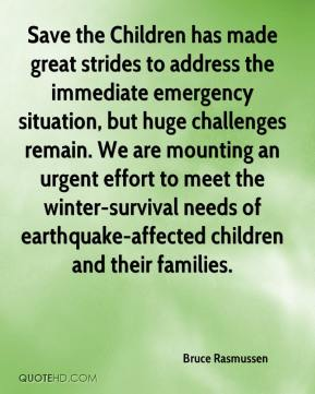 Bruce Rasmussen - Save the Children has made great strides to address the immediate emergency situation, but huge challenges remain. We are mounting an urgent effort to meet the winter-survival needs of earthquake-affected children and their families.