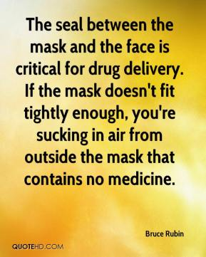 Bruce Rubin - The seal between the mask and the face is critical for drug delivery. If the mask doesn't fit tightly enough, you're sucking in air from outside the mask that contains no medicine.