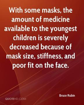 Bruce Rubin - With some masks, the amount of medicine available to the youngest children is severely decreased because of mask size, stiffness, and poor fit on the face.