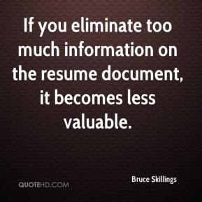 Bruce Skillings - If you eliminate too much information on the resume document, it becomes less valuable.