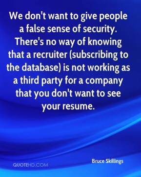 Bruce Skillings - We don't want to give people a false sense of security. There's no way of knowing that a recruiter (subscribing to the database) is not working as a third party for a company that you don't want to see your resume.