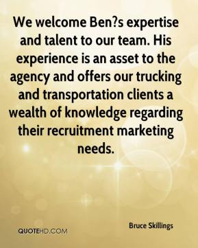 Bruce Skillings - We welcome Ben?s expertise and talent to our team. His experience is an asset to the agency and offers our trucking and transportation clients a wealth of knowledge regarding their recruitment marketing needs.