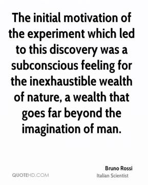 Bruno Rossi - The initial motivation of the experiment which led to this discovery was a subconscious feeling for the inexhaustible wealth of nature, a wealth that goes far beyond the imagination of man.