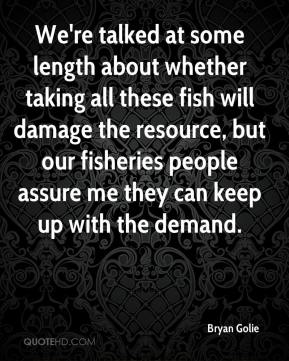Bryan Golie - We're talked at some length about whether taking all these fish will damage the resource, but our fisheries people assure me they can keep up with the demand.