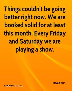 Bryan Kish - Things couldn't be going better right now. We are booked solid for at least this month. Every Friday and Saturday we are playing a show.