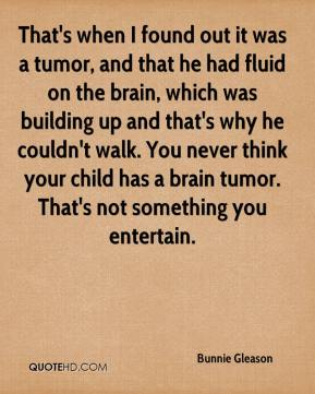 Bunnie Gleason - That's when I found out it was a tumor, and that he had fluid on the brain, which was building up and that's why he couldn't walk. You never think your child has a brain tumor. That's not something you entertain.
