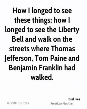 Burl Ives - How I longed to see these things; how I longed to see the Liberty Bell and walk on the streets where Thomas Jefferson, Tom Paine and Benjamin Franklin had walked.