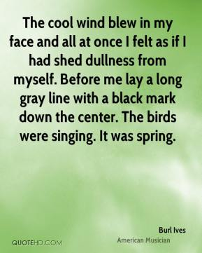 Burl Ives - The cool wind blew in my face and all at once I felt as if I had shed dullness from myself. Before me lay a long gray line with a black mark down the center. The birds were singing. It was spring.