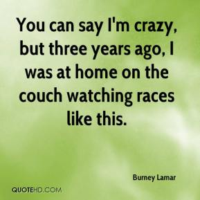 Burney Lamar - You can say I'm crazy, but three years ago, I was at home on the couch watching races like this.