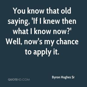 Byron Hughes Sr - You know that old saying, 'If I knew then what I know now?' Well, now's my chance to apply it.