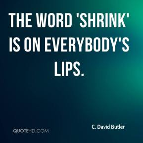 C. David Butler - The word 'shrink' is on everybody's lips.