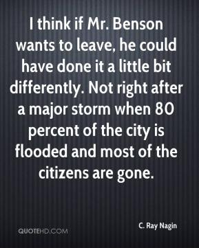 I think if Mr. Benson wants to leave, he could have done it a little bit differently. Not right after a major storm when 80 percent of the city is flooded and most of the citizens are gone.