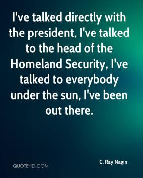 C. Ray Nagin - I've talked directly with the president, I've talked to the head of the Homeland Security, I've talked to everybody under the sun, I've been out there.