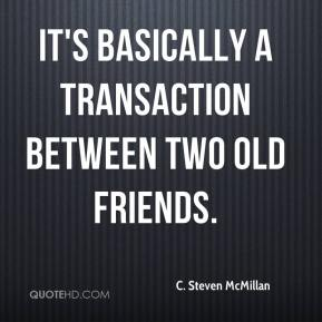 C. Steven McMillan - It's basically a transaction between two old friends.