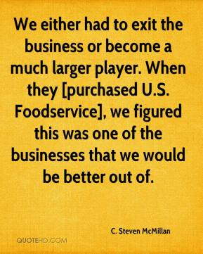 C. Steven McMillan - We either had to exit the business or become a much larger player. When they [purchased U.S. Foodservice], we figured this was one of the businesses that we would be better out of.