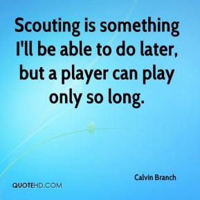 Calvin Branch - Scouting is something I'll be able to do later, but a player can play only so long.
