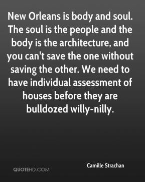 Camille Strachan - New Orleans is body and soul. The soul is the people and the body is the architecture, and you can't save the one without saving the other. We need to have individual assessment of houses before they are bulldozed willy-nilly.