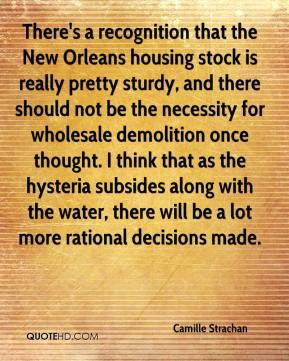 Camille Strachan - There's a recognition that the New Orleans housing stock is really pretty sturdy, and there should not be the necessity for wholesale demolition once thought. I think that as the hysteria subsides along with the water, there will be a lot more rational decisions made.