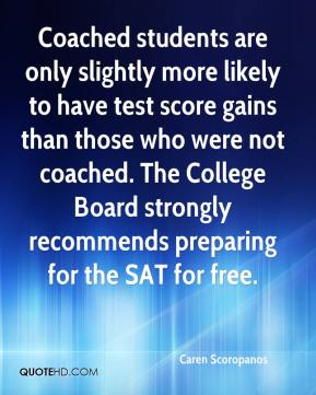 Caren Scoropanos - Coached students are only slightly more likely to have test score gains than those who were not coached. The College Board strongly recommends preparing for the SAT for free.