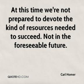 Carl Homer - At this time we're not prepared to devote the kind of resources needed to succeed. Not in the foreseeable future.