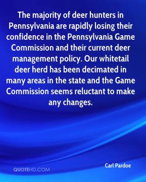 Carl Pardoe - The majority of deer hunters in Pennsylvania are rapidly losing their confidence in the Pennsylvania Game Commission and their current deer management policy. Our whitetail deer herd has been decimated in many areas in the state and the Game Commission seems reluctant to make any changes.