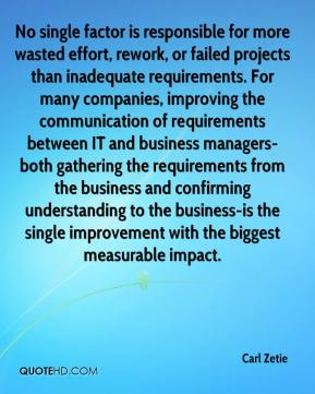 Carl Zetie - No single factor is responsible for more wasted effort, rework, or failed projects than inadequate requirements. For many companies, improving the communication of requirements between IT and business managers-both gathering the requirements from the business and confirming understanding to the business-is the single improvement with the biggest measurable impact.