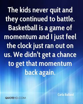 Carla Ballard - The kids never quit and they continued to battle. Basketball is a game of momentum and I just feel the clock just ran out on us. We didn't get a chance to get that momentum back again.