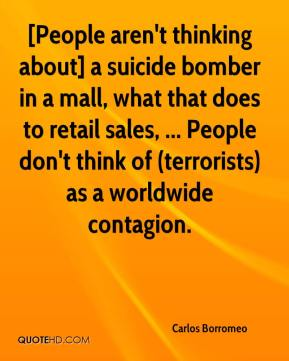 Carlos Borromeo - [People aren't thinking about] a suicide bomber in a mall, what that does to retail sales, ... People don't think of (terrorists) as a worldwide contagion.