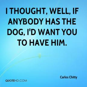 Carlos Chitty - I thought, well, if anybody has the dog, I'd want you to have him.