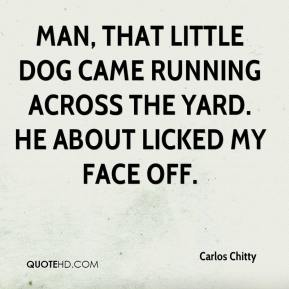 Carlos Chitty - Man, that little dog came running across the yard. He about licked my face off.