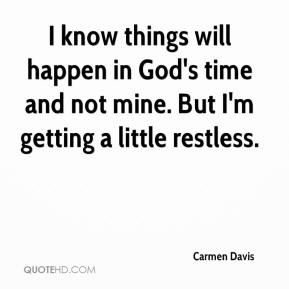 Carmen Davis - I know things will happen in God's time and not mine. But I'm getting a little restless.