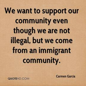 Carmen Garcia - We want to support our community even though we are not illegal, but we come from an immigrant community.