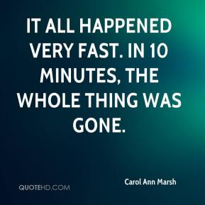 Carol Ann Marsh - It all happened very fast. In 10 minutes, the whole thing was gone.