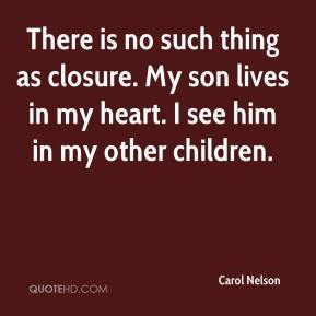 Carol Nelson - There is no such thing as closure. My son lives in my heart. I see him in my other children.