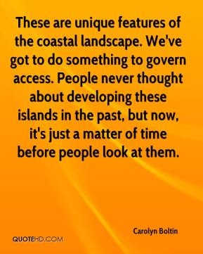 Carolyn Boltin - These are unique features of the coastal landscape. We've got to do something to govern access. People never thought about developing these islands in the past, but now, it's just a matter of time before people look at them.