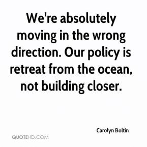 Carolyn Boltin - We're absolutely moving in the wrong direction. Our policy is retreat from the ocean, not building closer.