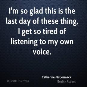Catherine McCormack - I'm so glad this is the last day of these thing, I get so tired of listening to my own voice.