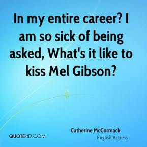 Catherine McCormack - In my entire career? I am so sick of being asked, What's it like to kiss Mel Gibson?