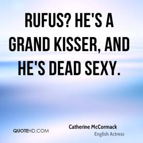 Catherine McCormack - Rufus? He's a grand kisser, and he's dead sexy.