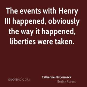 Catherine McCormack - The events with Henry III happened, obviously the way it happened, liberties were taken.