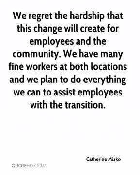 Catherine Misko - We regret the hardship that this change will create for employees and the community. We have many fine workers at both locations and we plan to do everything we can to assist employees with the transition.