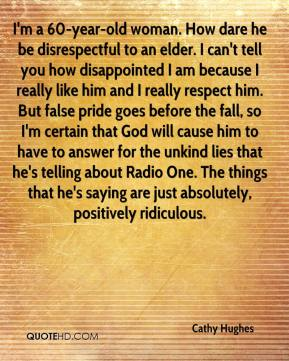 Cathy Hughes - I'm a 60-year-old woman. How dare he be disrespectful to an elder. I can't tell you how disappointed I am because I really like him and I really respect him. But false pride goes before the fall, so I'm certain that God will cause him to have to answer for the unkind lies that he's telling about Radio One. The things that he's saying are just absolutely, positively ridiculous.