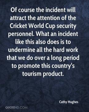 Cathy Hughes - Of course the incident will attract the attention of the Cricket World Cup security personnel. What an incident like this also does is to undermine all the hard work that we do over a long period to promote this country's tourism product.