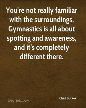 Chad Buczek - You're not really familiar with the surroundings. Gymnastics is all about spotting and awareness, and it's completely different there.