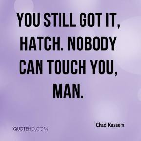 Chad Kassem - You still got it, Hatch. Nobody can touch you, man.